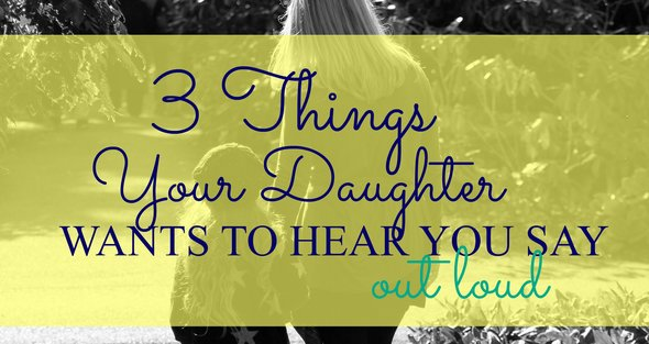 3 Things Your Daughter Wants to Hear