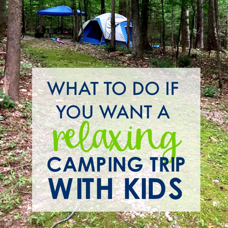 Here's what you MUST do if you want any chance of relaxing on your family camping trip!